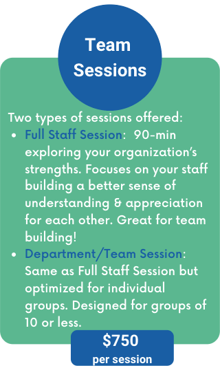Two types of sessions offered: Full Staff Session:  90-min  exploring your organization's strengths. Focuses on your staff building a better sense of understanding & appreciation for each other. Great for team building! Department/Team Session:  Same as Full Staff Session but optimized for individual groups. Designed for groups of 10 or less.